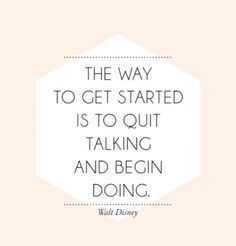 The way to get started is to quit talking and begin doing. Walt Disney #quote #JUSTdoit