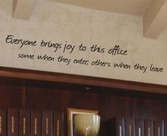 """""""Everyone brings joy to this office. Some when they enter, others when they leave."""""""