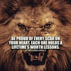 Be proud of every scar on your heart. Each one holds a lifetime's worth lessons