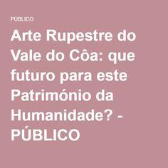 Arte Rupestre do Vale do Côa: que futuro para este Património da Humanidade? - PÚBLICO