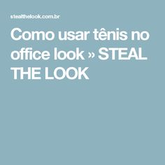 Como usar tênis no office look » STEAL THE LOOK
