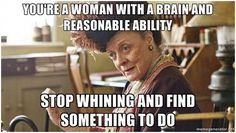 You're a woman with a brain and reasonable ability.  Stop whining and find something to do.  :: 16 Quotes from The Dowager Countess of Downton Abbey