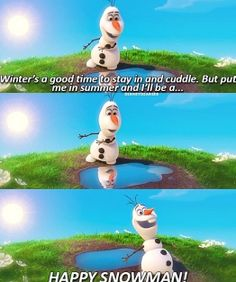 """Winter's a good time to stay in and cuddle, but put me in summer and I'll be ... A HAPPY SNOWMAN!!!"""