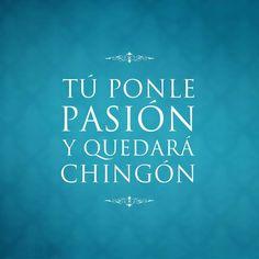Tú ponle pasión y quedará chingón...
