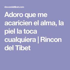 Adoro que me acaricien el alma, la piel la toca cualquiera | Rincon del Tibet