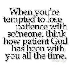 When you're tempted to lose patience w/ someone think how patient God has been with you...