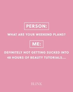 Person: What are your weekend plans? Me: Definitely not getting sucked into 48 hours of beauty tutorials....