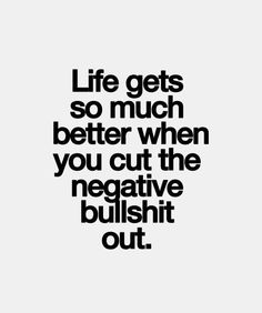 Life gets so much better when you cut the negative bullshit out.