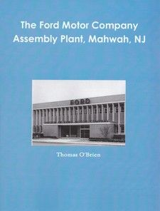 The Ford Motor Company Assembly Plant, Mahwah, NJ, by Thomas O'Brien. The Ford Motor Company operated an assembly plant in Mahwah from 1950-1980. At the time of its completion it was the largest motor vehicle assembly plant in the United States. This engaging work, published in 2010, draws upon many of the archives and photos of the Museum to chronicle the history of this important contributor to the development of the Township.