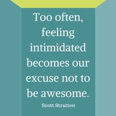 Too often, feeling intimidated becomes our excuse not to be awesome - #UnMarketing