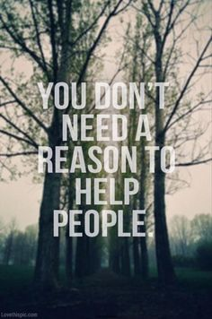 You don't need a reason to help people quotes outdoors people positive help