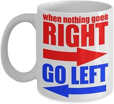 When Nothing Goes Right Go Left- White Porcelain Coffee Mug 11 Oz Funny Quotes Coffee Mug