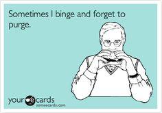 Sometimes I binge and forget to purge.