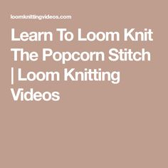 Learn To Loom Knit The Popcorn Stitch | Loom Knitting Videos