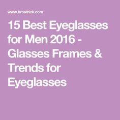 15 Best Eyeglasses for Men 2016 - Glasses Frames & Trends for Eyeglasses
