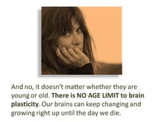 And no, it doesn't matter whether they are young or old. There is NO AGE LIMIT to brain plasticity. Our brains can keep changing and growing right up to the day we die.