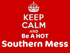 Keep Calm and be a hot Southern mess.