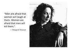 """Men are afraid that women will laugh at them. Women are afraid that men will kill them. "" Margaret Atwood [if the men in my life could truly understand what it is to live in fear most of your life - always wary of being alone with a man...]"