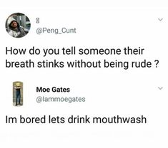 hahaha i can just picture it *ugh his breath wrecks* him: what should we do i'm bored me: hmm idk how about we spur of the moment drink mouthwash. for fun! Really Funny Memes, Stupid Funny Memes, Funny Relatable Memes, Funny Tweets, Haha Funny, Funny Posts, Funny Quotes, Hilarious, Funny Stuff