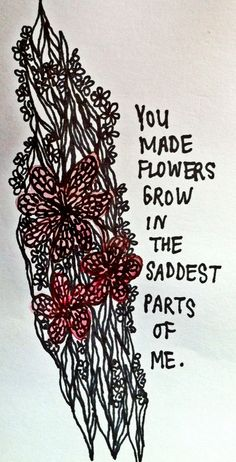 you made flowers grow in the saddest parts of me <3