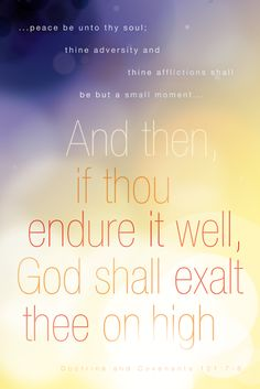 ...peace be unto thy soul; thine adversity and thine afflictions shall be but a small moment... And then, if thou endure it well, God shall exalt thee on high