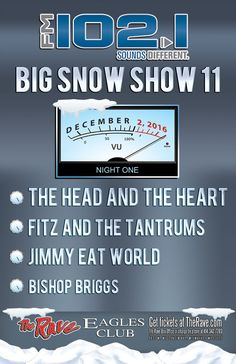 FM 102/1 Presents BIG SNOW SHOW 11 - NIGHT 1  with The Head and the Heart, Fitz and the Tantrums, Jimmy Eat World, Bishop Briggs  Friday, December 2, 2016 at 7:30pm  The Rave/Eagles Club - Milwaukee WI  All Ages to enter / 21+ to drink