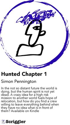 Hunted Chapter 1 by Simon Pennington https://scriggler.com/detailPost/story/52912 In the not so distant future the world is dying, but the human spirit is not yet dead. A crazy idea for a high risk mission to another world fuels hope of relocation, but how do you find a crew willing to leave everything behind when they have no idea what is in front of them? Available on Kindle