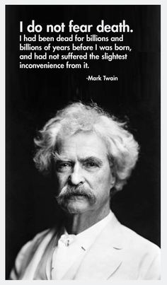 He Said: Quoting Mark Twain I do not fear death, but rather I look forward to it. Oh to be free from this horrible horrible life.I do not fear death, but rather I look forward to it. Oh to be free from this horrible horrible life. Life Quotes Love, Badass Quotes, Wise Quotes, Quotable Quotes, Words Quotes, Inspirational Quotes, Qoutes, Lyric Quotes, Movie Quotes