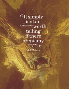 """"""" It simply isn't an adventure worth telling if there aren't any Dragons."""" ~Tolkien"""