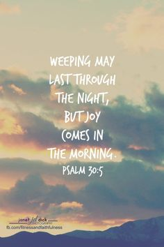 For his anger endureth but a moment; in his favour is life: weeping may endure for a night, but joy cometh in the morning. (‭Psalms‬ ‭30‬:‭5‬ KJV)