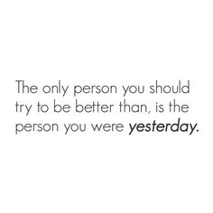 """""""The only person you should try to be better than is..."""""""