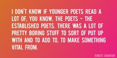 Quote by Robert Adamson => I don't know if younger poets read a lot of, you know, the poets - the established poets. There was a lot of pretty boring stuff to sort of put up with and to add to, to make something vital from.