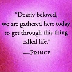 Dearly beloved we are gathered here today to get through this thing called life. Prince