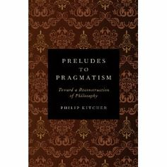 Preludes to pragmatism : toward a reconstruction of philosophy / Philip Kitcher