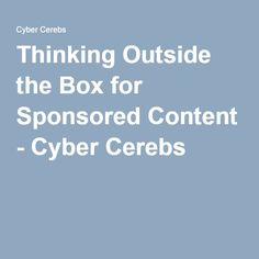 Thinking Outside the Box for Sponsored Content - Cyber Cerebs