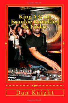 King A G on Frankie Knuckles by Farley: House DJ we will always love today forever (We love them now and forever loves felt) (Volume 1) by DJ Dan Edward Knight Sr., http://www.amazon.com/dp/1497586682/ref=cm_sw_r_pi_dp_q8hOtb1JYC0GA