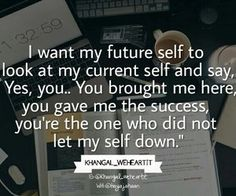 I want my future self to look at my current self and say, yes, you. You brought me here, you gave me the success, you're the one who didn't let myself down.
