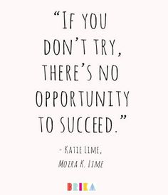 If you don't try, there's no opportunity to succeed.
