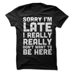 Sorry I'm Late I Really Really Don't Want To Be Here T-Shirts, Hoodies. ADD TO CART ==► https://www.sunfrog.com/LifeStyle/Sorry-Im-Late-I-Really-Really-Dont-Want-To-Be-Here-T-Shirt.html?id=41382