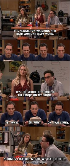 It's always fun watching him read someone else's work. Penny Hofstadter: It's like scrolling through the emojis on my phone. Sheldon Cooper: Ye– why? Eh, why?! Oh, that's why. Amy Farrah Fowler: Sounds like the night we had coitus.