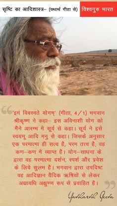 विश्वगुरु भारत - सृष्टि का आदिशास्त्र- (यथार्थ गीता से) - 'इमं विवस्वते योगम्' (गीता, 4/1) भगवान श्रीकृष्ण ने कहा- इस अविनाशी योग को मैंने आरम्भ में सूर्य से कहा। सूर्य ने इसे स्वयंभू आदि मनु से कहा। जिसके अनुसार एक परमात्मा ही सत्य है, परम तत्त्व है; वह कण-कण में व्याप्त है। योग-साधना के द्वारा वह परमात्मा दर्शन, स्पर्श और प्रवेश के लिये सुलभ है। भगवान द्वारा उपदिष्ट वह आदिज्ञान वैदिक ऋषियों से लेकर अद्यावधि अक्षुण्ण रूप से प्रवाहित है।  #bhagavad gita #yatharth geeta # quote #Krishna…