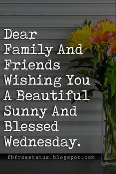Happy Wednesday Pictures, Dear Family And Friends Wishing You A Beautiful Sunny And Blessed Wednesday. Funny Wednesday Quotes, Happy Wednesday Pictures, Wednesday Humor, Friends Are Family Quotes, Family Wishes, Blessed Wednesday, Good Morning God Quotes, Weekday Quotes, For Facebook
