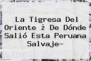 http://tecnoautos.com/wp-content/uploads/imagenes/tendencias/thumbs/la-tigresa-del-oriente-de-donde-salio-esta-peruana-salvaje.jpg La Tigresa del Oriente. La Tigresa del Oriente ¿ De dónde salió esta peruana salvaje?, Enlaces, Imágenes, Videos y Tweets - http://tecnoautos.com/actualidad/la-tigresa-del-oriente-la-tigresa-del-oriente-de-donde-salio-esta-peruana-salvaje/