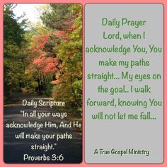 """Daily Scripture """"In all your ways acknowledge Him, And He will make your paths straight."""" Proverbs 3:6  Daily Prayer Lord, when I acknowledge You, You make my paths straight... My eyes on the goal.. I walk forward, knowing You will not let me fall... #dailyscripture #dailyprayer #atruegospelministry #morningprayer #morningscripture #scripturequote #biblequote #instabible #instaquote #quote #seekgod #godsword #godislove #gospel #jesus #jesussaves #teamjesus #LHBK #youthministry #preach…"""
