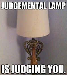 Ha Ha! I could not look at that high-and-mighty lamp every day!