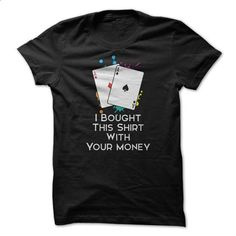 I Bought This Shirt With Your Money Great Poker Funny Shirt - custom sweatshirts #hoodie #clothing
