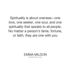 "Emma Mildon - ""Spirituality is about oneness�one love, one seeker, one soul, and one spirituality..."". religion, faith, spiritual, spirituality, faith-quotes, spiritualism, religion-and-philoshophy, religion-spirituality, emma-mildon, soul-searcher, the-soul-searchers-handbook, soul-search"