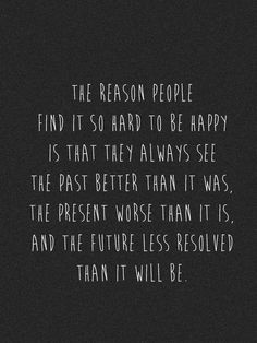 The reason people find it so hard to be happy is that they always see the past better than it was, the present worse than it is and the future less resolved than it will be.