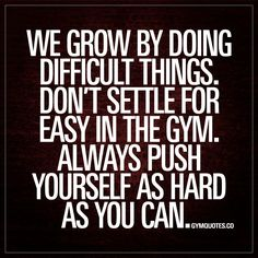 """""""We grow by doing difficult things. Don't settle for easy in the gym. Always push yourself as hard as you can."""" We grow through overcoming challenges. We grow by doing all those things that are hard. It's those things that truly changes us. Don't ever settle for easy in the gym! #trainhard www.gymquotes.co"""
