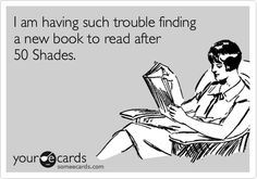 Funny Confession Ecard: I am having such trouble finding a new book to read after 50 Shades.